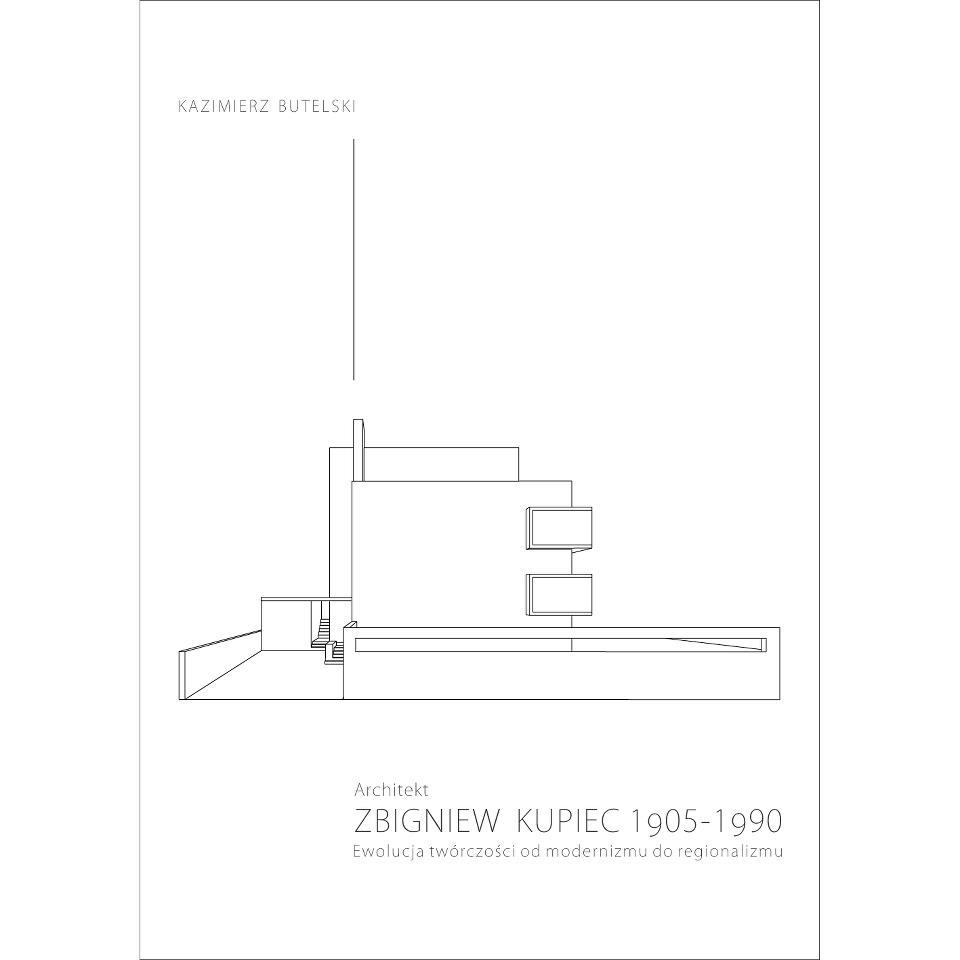 Architekt Zbigniew Kupiec 1905-1990. Ewolucja twórczości od modernizmu do regionalizmu, Fundacja Pro Architectura 2012