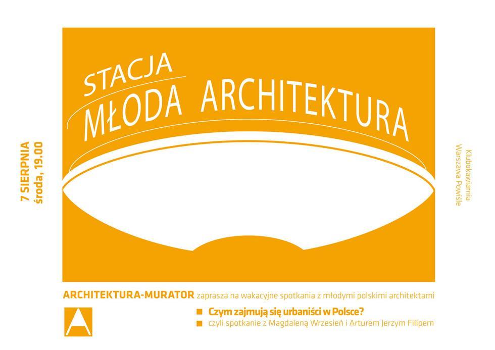 Stacja Młoda Architektura, Warszawa Powiśle, 7 sierpnia 2013. Co robią w Polsce urbaniści?