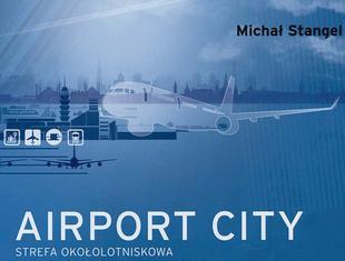 Michał Stangel, Airport City. Strefa okołolotniskowa jako zagadnienie urbanistyczne