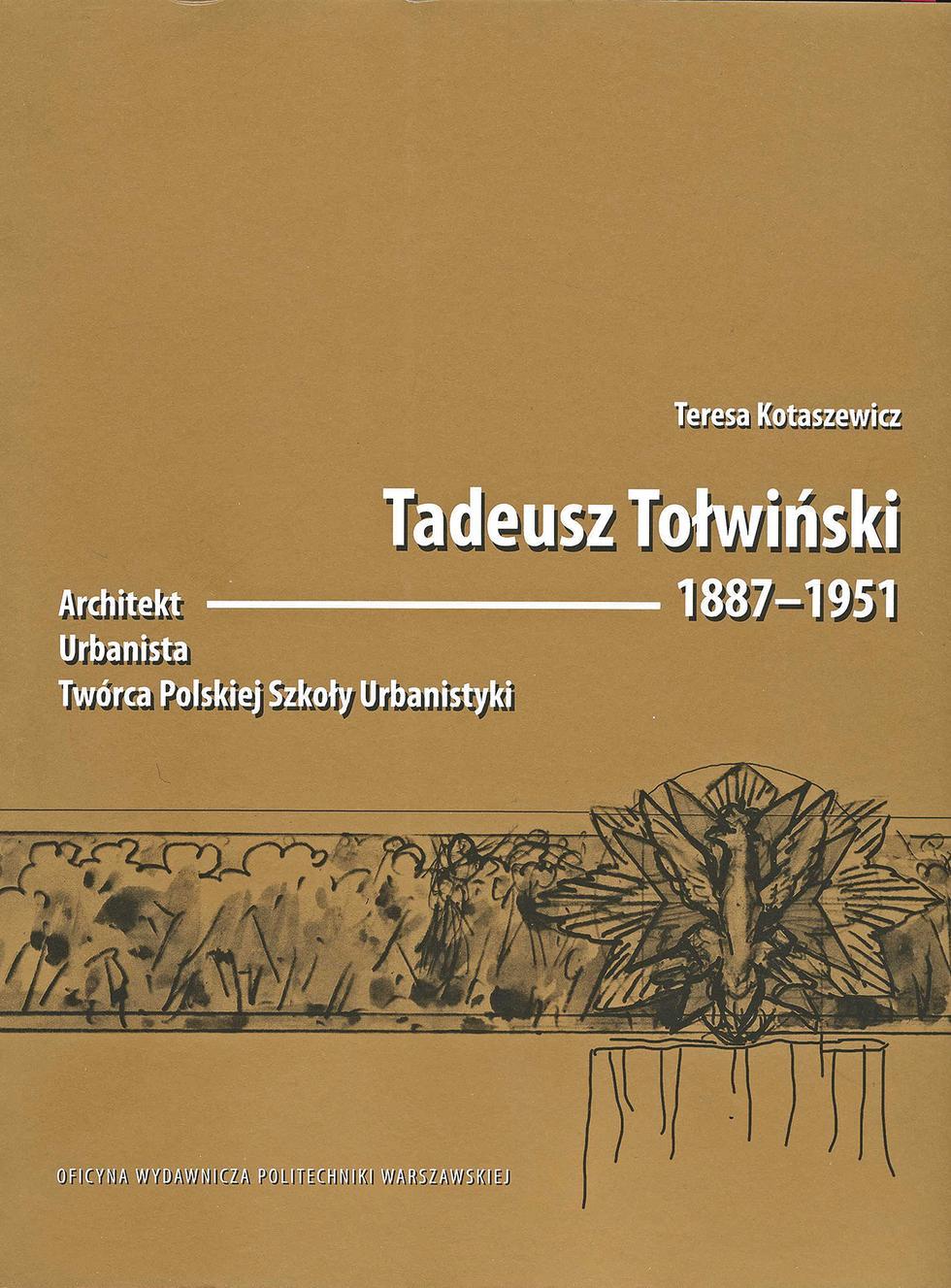 Tadeusz Tołwiński 1887-1951. Architekt. Urbanista. Twórca Polskiej Szkoły Urbanistyki