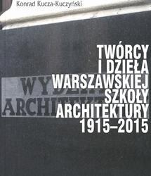Twórcy i dzieła Warszawskiej Szkoły Architektury. 1915-2015