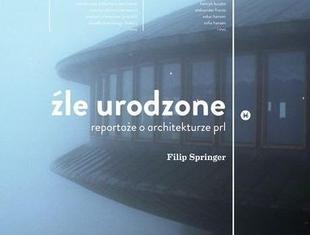 Filip Springer: Źle urodzone. O architekturze modernistycznej inaczej